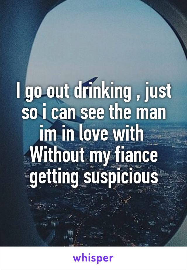 I go out drinking , just so i can see the man im in love with  Without my fiance getting suspicious