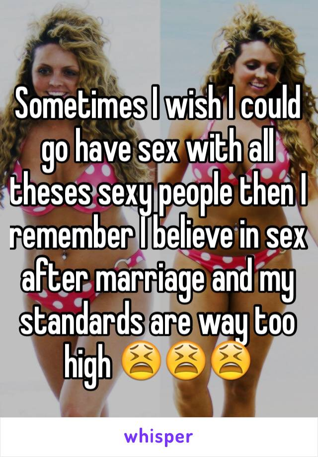 Sometimes I wish I could go have sex with all theses sexy people then I remember I believe in sex after marriage and my standards are way too high 😫😫😫