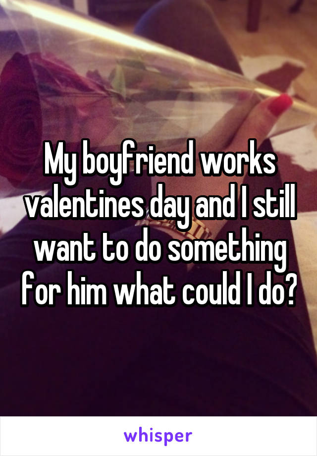 My boyfriend works valentines day and I still want to do something for him what could I do?