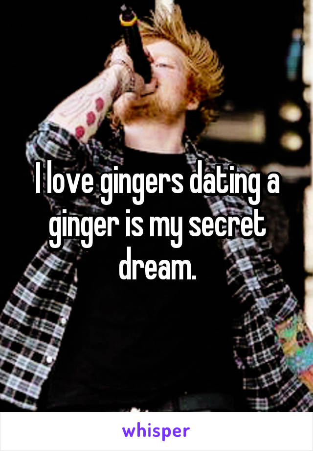 I love gingers dating a ginger is my secret dream.