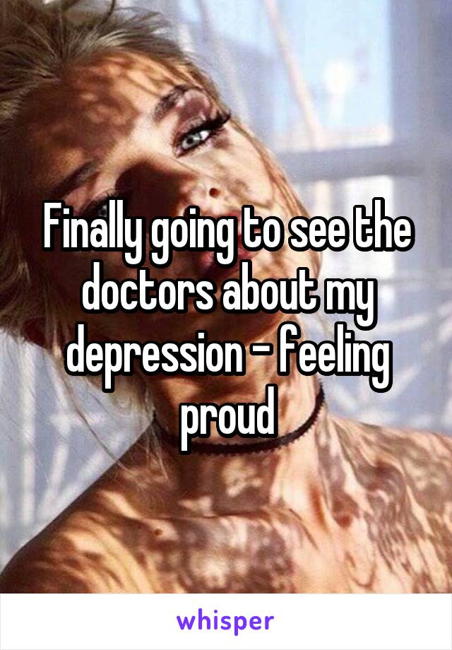 Finally going to see the doctors about my depression - feeling proud