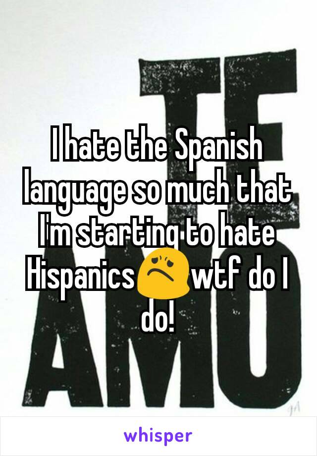 I hate the Spanish language so much that I'm starting to hate Hispanics😟wtf do I do!