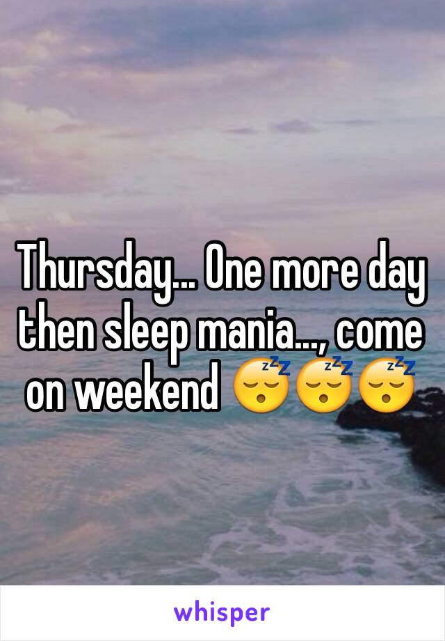 Thursday... One more day then sleep mania..., come on weekend 😴😴😴