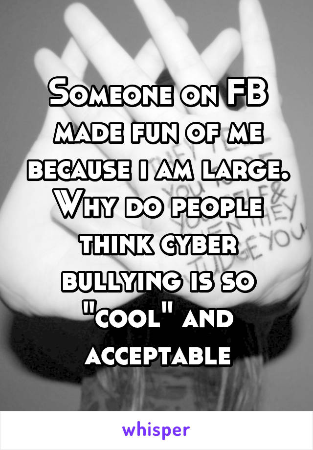 "Someone on FB made fun of me because i am large. Why do people think cyber bullying is so ""cool"" and acceptable"