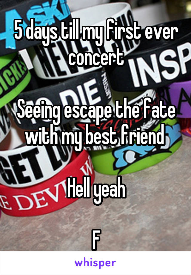 5 days till my first ever concert  Seeing escape the fate with my best friend   Hell yeah  F