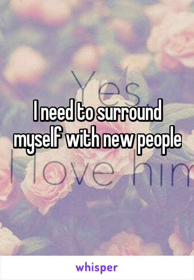 I need to surround myself with new people