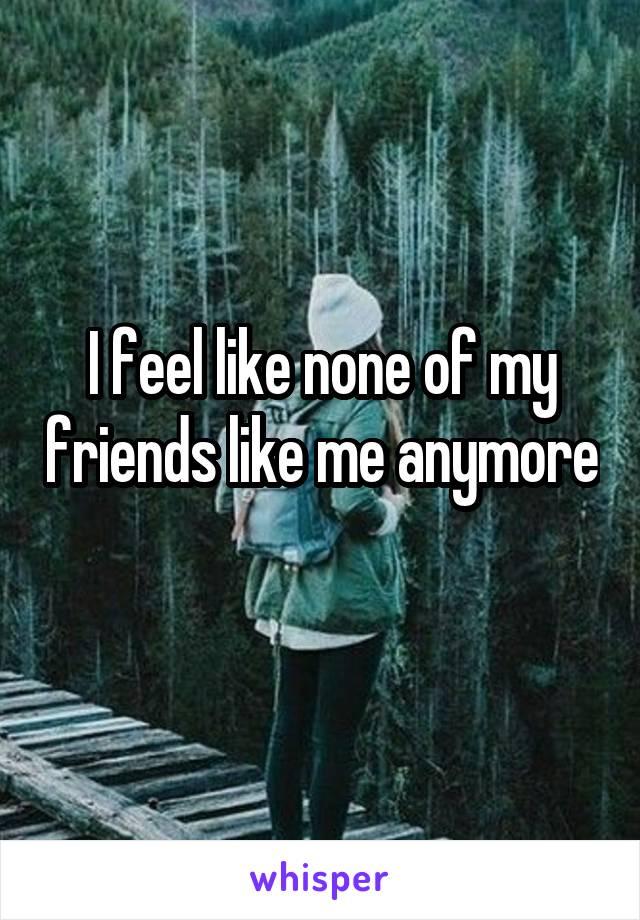 I feel like none of my friends like me anymore
