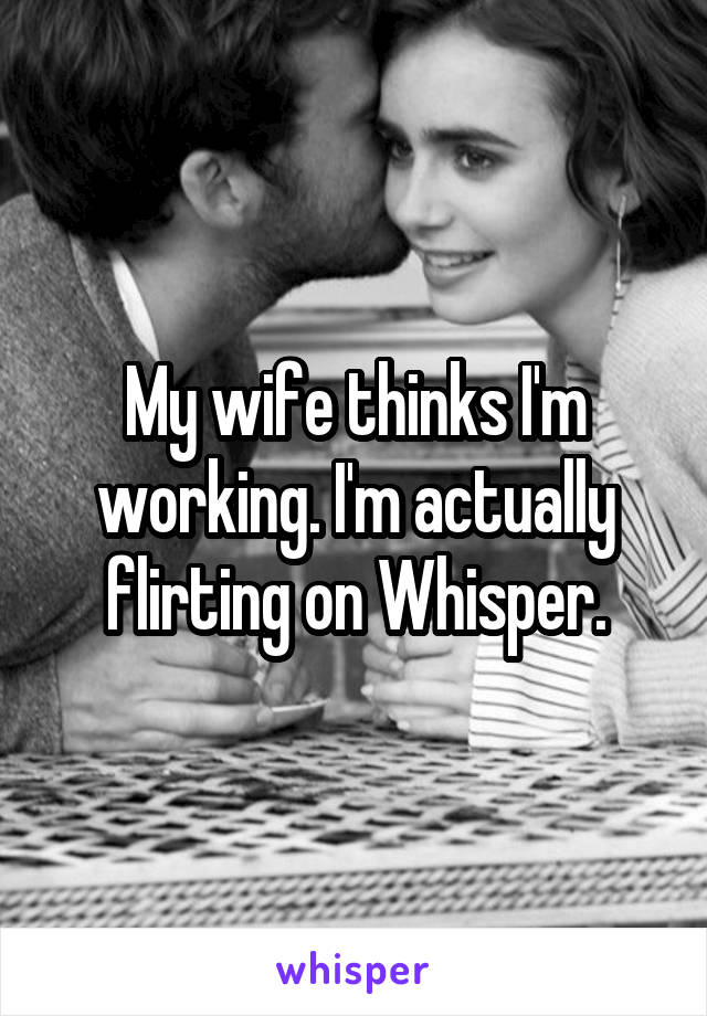 My wife thinks I'm working. I'm actually flirting on Whisper.