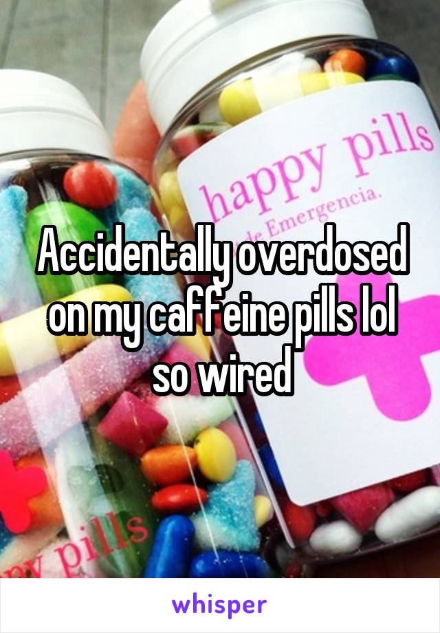 Accidentally overdosed on my caffeine pills lol so wired