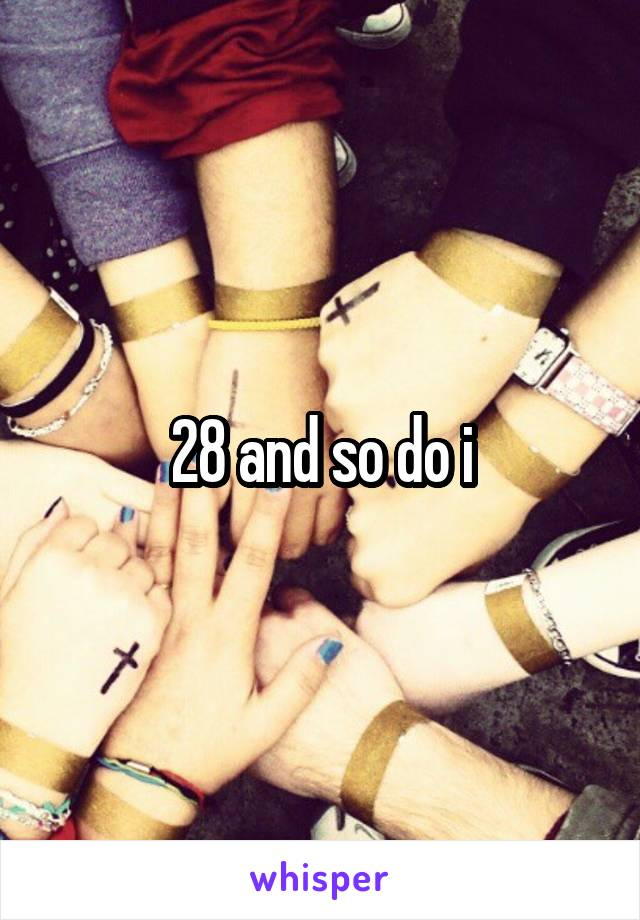28 and so do i