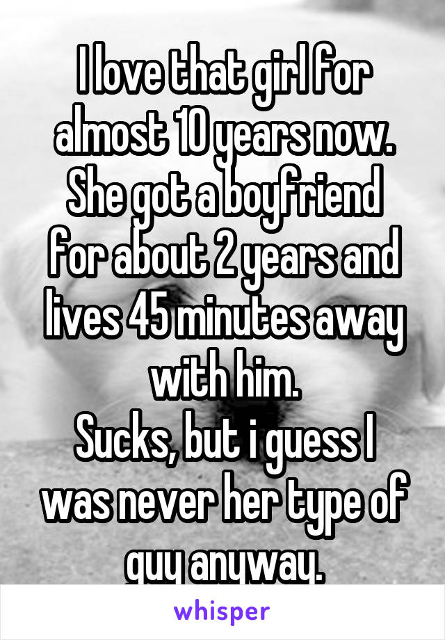 I love that girl for almost 10 years now. She got a boyfriend for about 2 years and lives 45 minutes away with him. Sucks, but i guess I was never her type of guy anyway.
