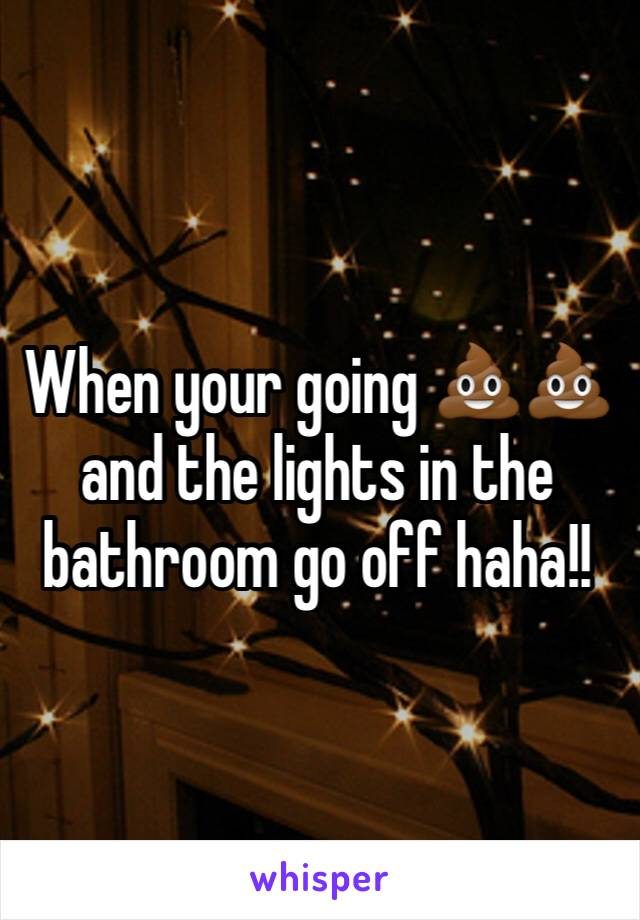 When your going 💩💩and the lights in the bathroom go off haha!!