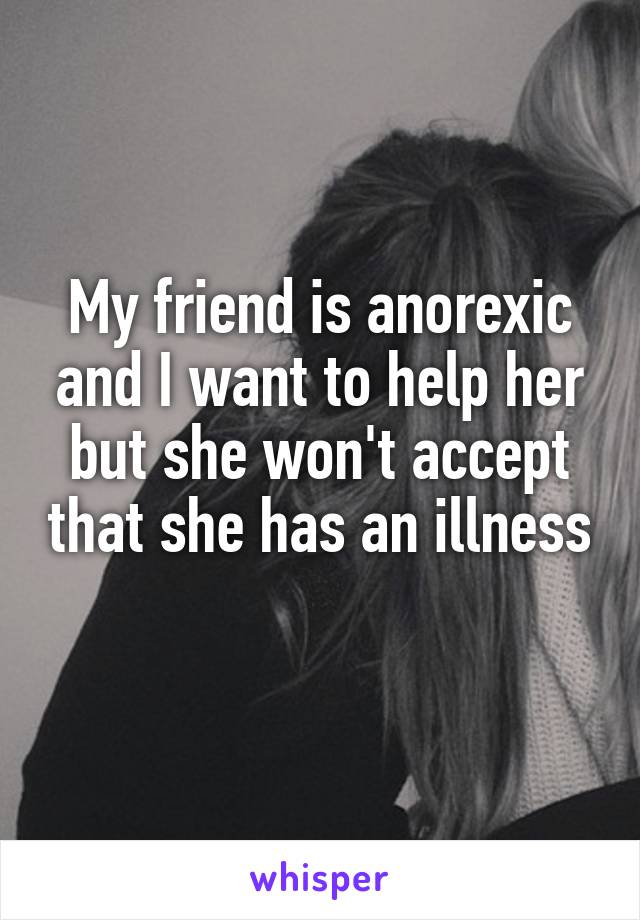 My friend is anorexic and I want to help her but she won't accept that she has an illness
