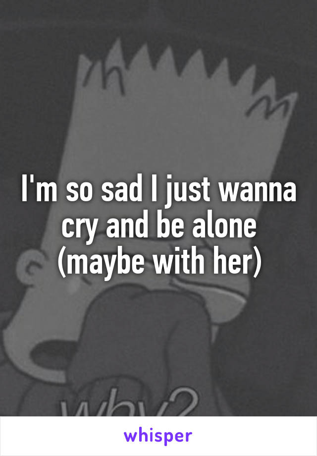 I'm so sad I just wanna cry and be alone (maybe with her)