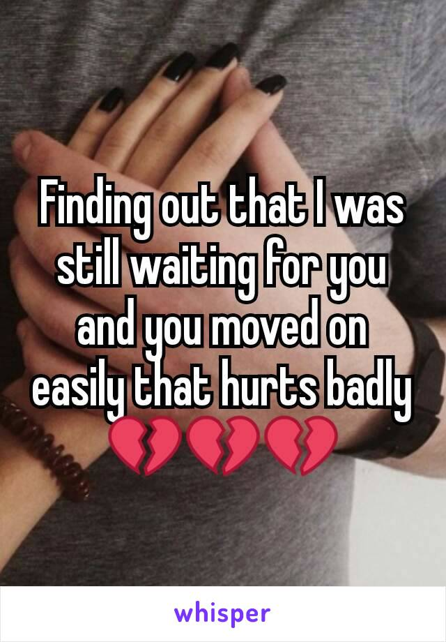 Finding out that I was still waiting for you and you moved on easily that hurts badly 💔💔💔