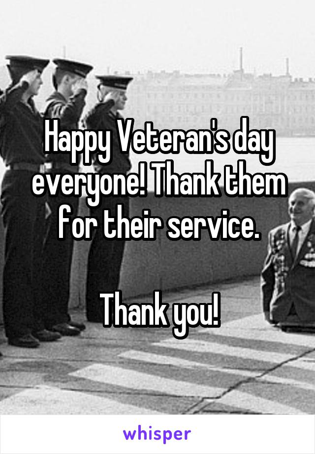 Happy Veteran's day everyone! Thank them for their service.  Thank you!