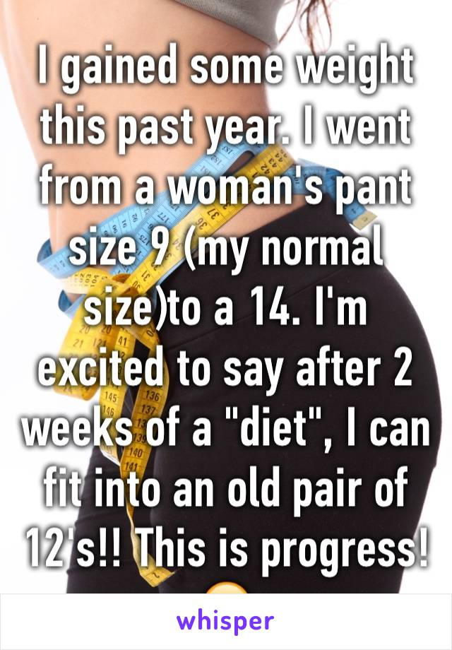 """I gained some weight this past year. I went from a woman's pant size 9 (my normal size)to a 14. I'm excited to say after 2 weeks of a """"diet"""", I can fit into an old pair of 12's!! This is progress! 😄"""