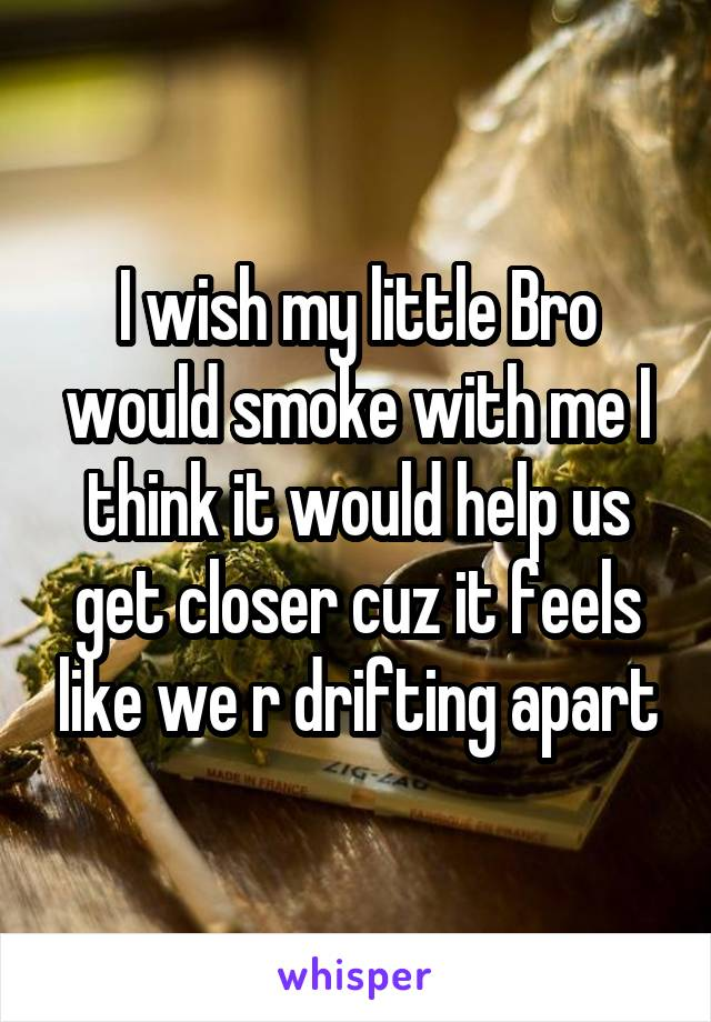 I wish my little Bro would smoke with me I think it would help us get closer cuz it feels like we r drifting apart