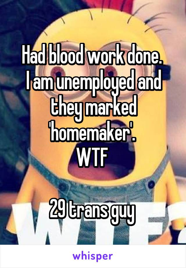 Had blood work done.  I am unemployed and they marked 'homemaker'.  WTF   29 trans guy