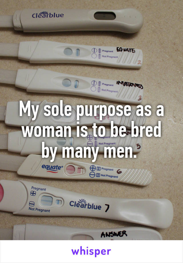 My sole purpose as a woman is to be bred by many men.