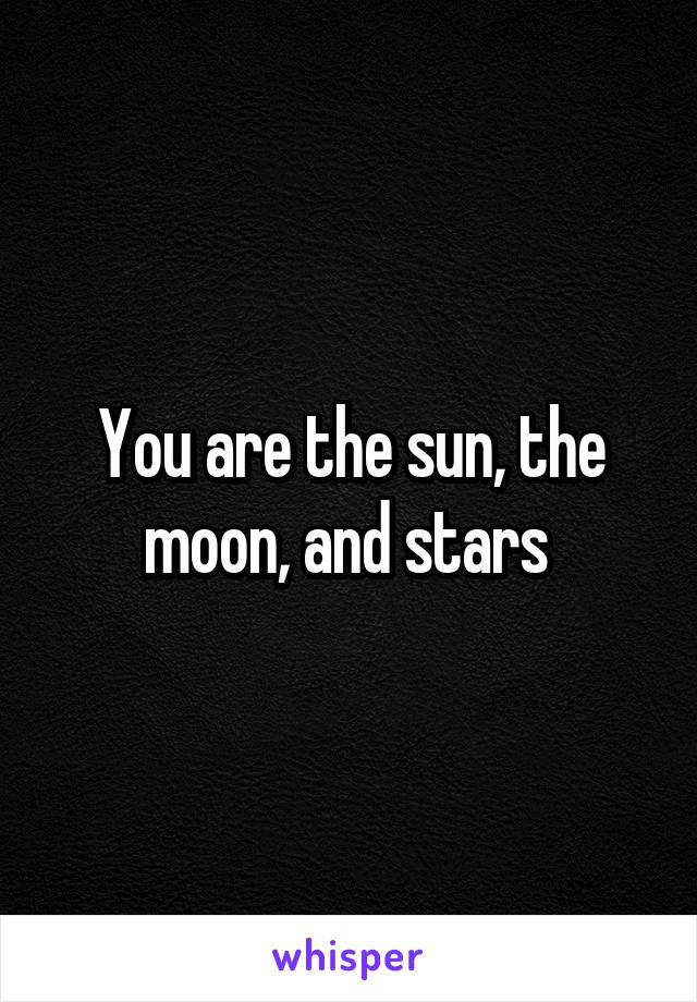 You are the sun, the moon, and stars