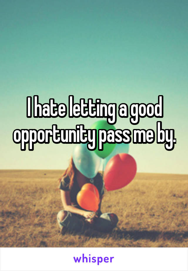 I hate letting a good opportunity pass me by.
