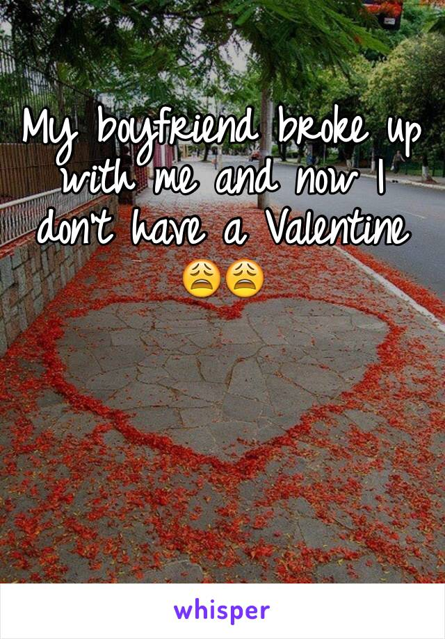 My boyfriend broke up with me and now I don't have a Valentine 😩😩