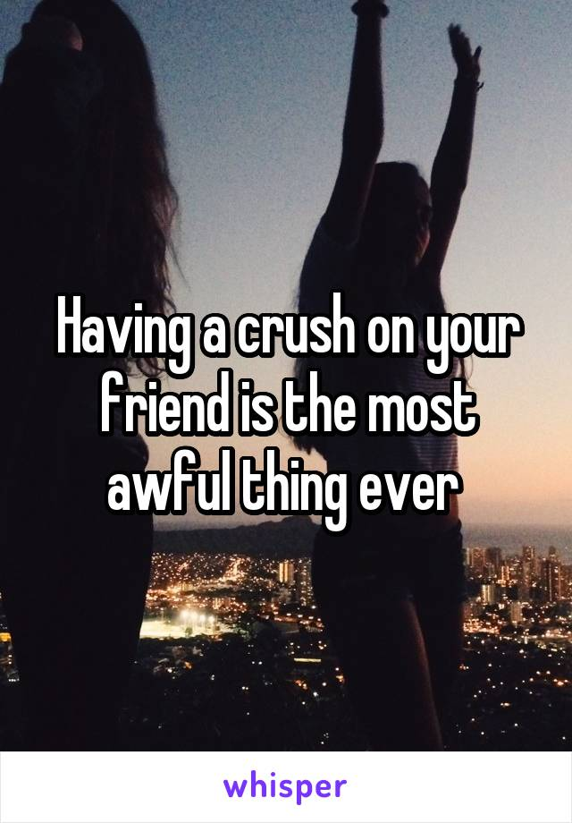 Having a crush on your friend is the most awful thing ever