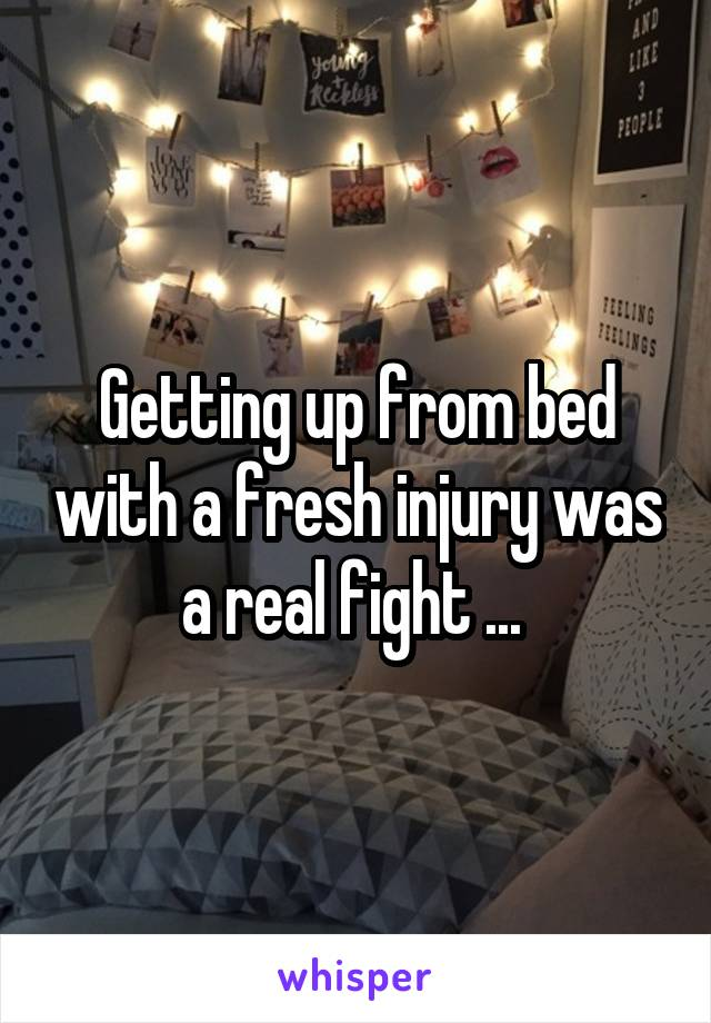 Getting up from bed with a fresh injury was a real fight ...