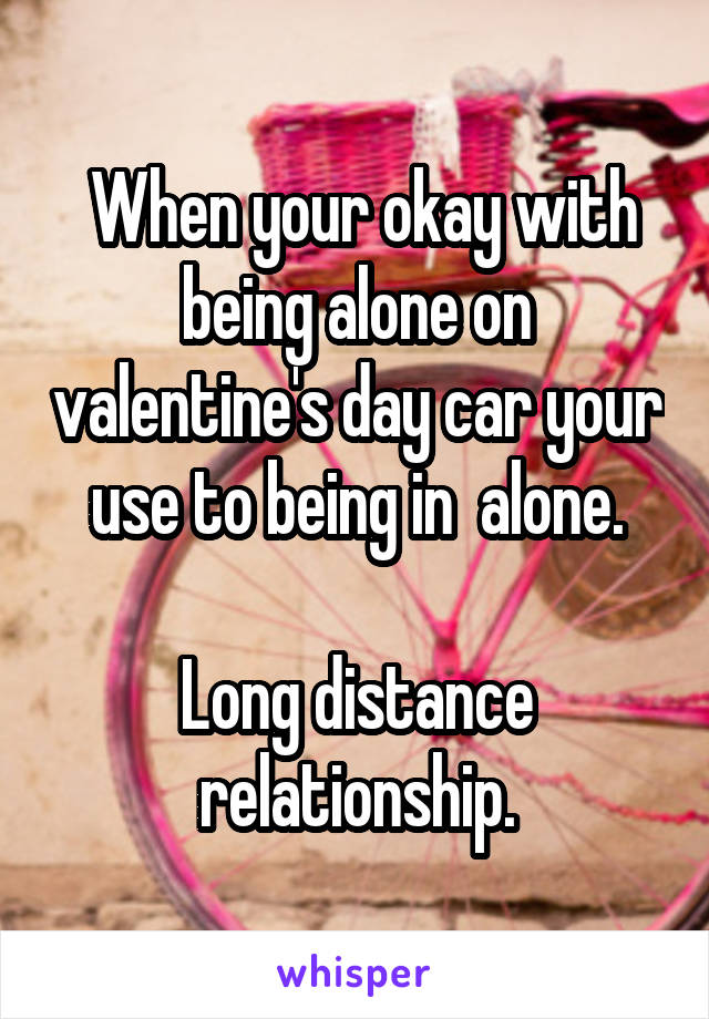 When your okay with being alone on valentine's day car your use to being in  alone.  Long distance relationship.