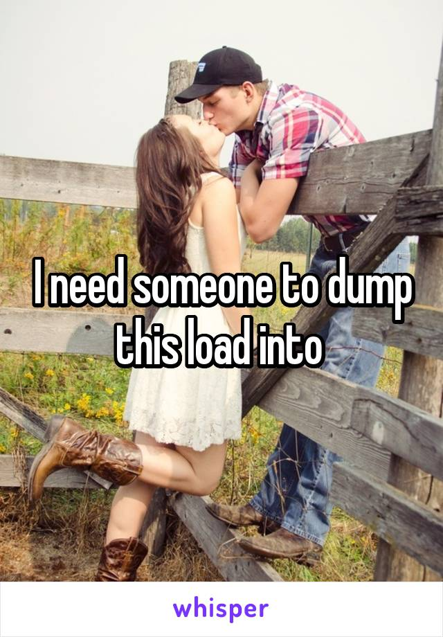 I need someone to dump this load into