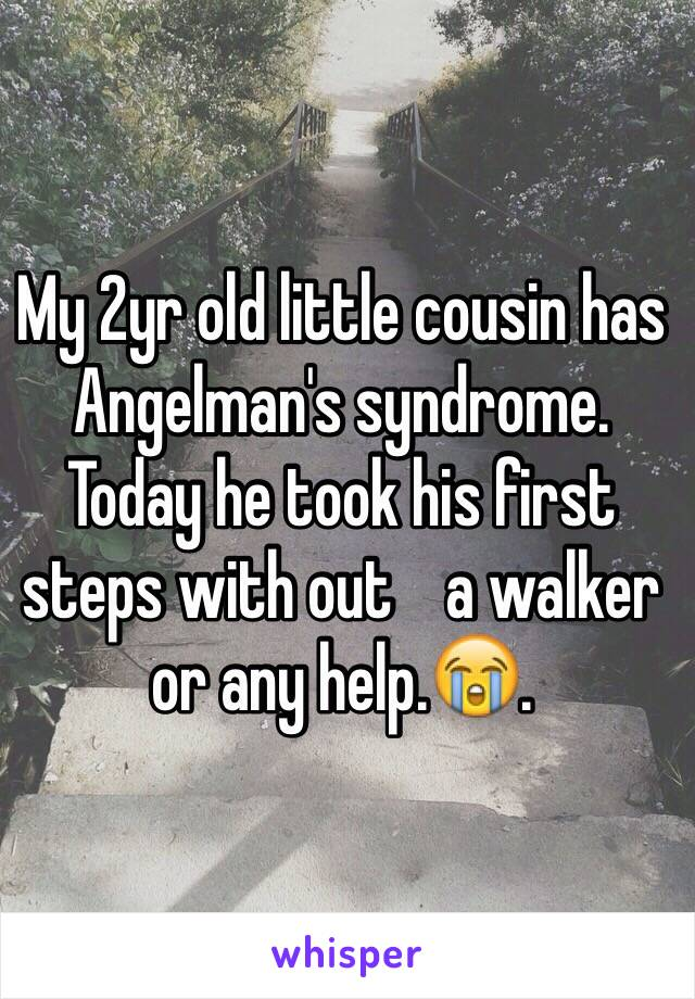 My 2yr old little cousin has Angelman's syndrome. Today he took his first steps with out    a walker or any help.😭.