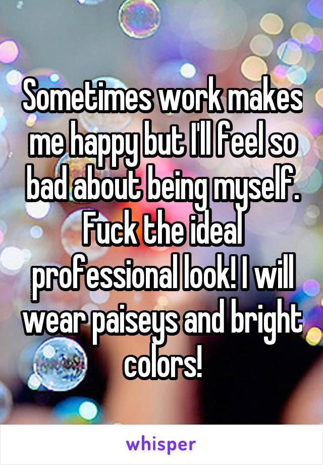 Sometimes work makes me happy but I'll feel so bad about being myself. Fuck the ideal professional look! I will wear paiseys and bright colors!