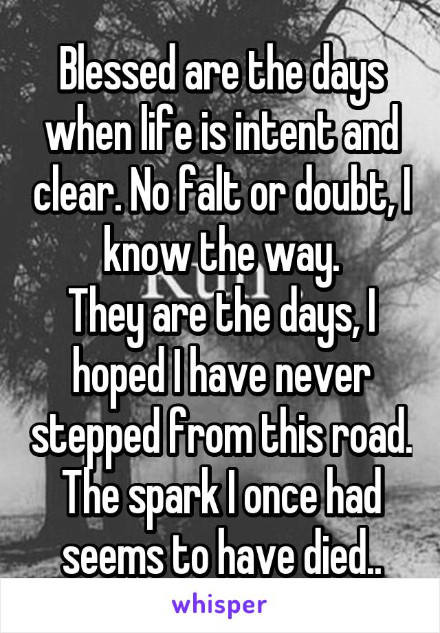 Blessed are the days when life is intent and clear. No falt or doubt, I know the way. They are the days, I hoped I have never stepped from this road. The spark I once had seems to have died..