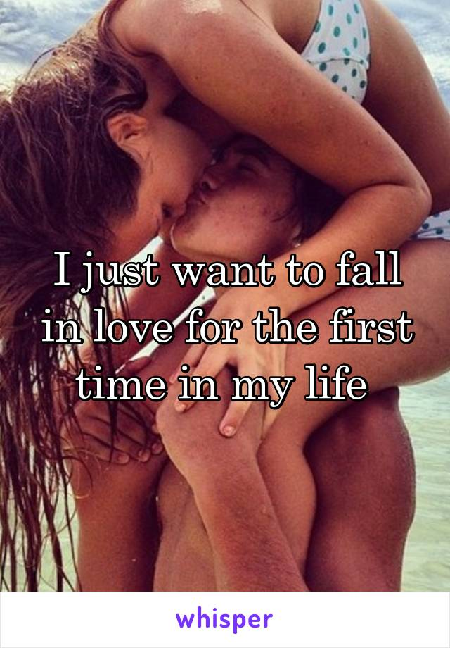 I just want to fall in love for the first time in my life