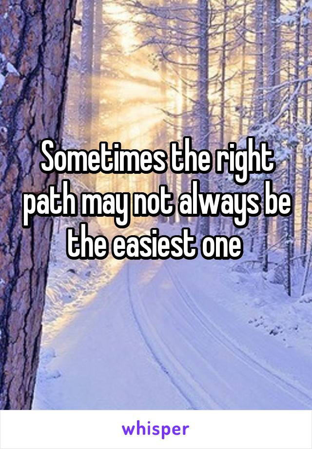 Sometimes the right path may not always be the easiest one