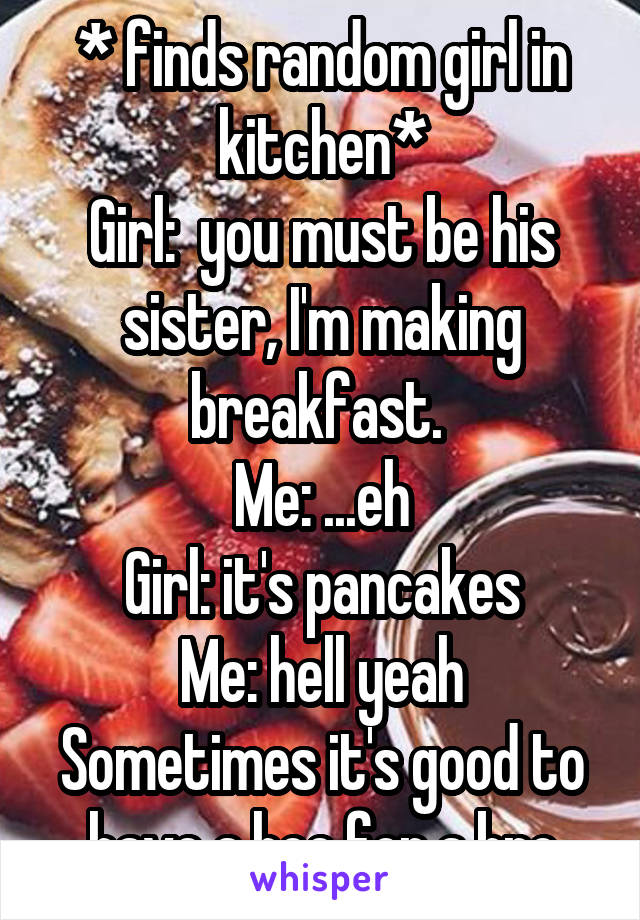 * finds random girl in kitchen* Girl:  you must be his sister, I'm making breakfast.  Me: ...eh Girl: it's pancakes Me: hell yeah Sometimes it's good to have a hoe for a bro