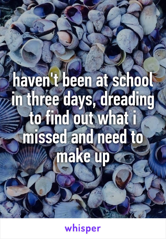haven't been at school in three days, dreading to find out what i missed and need to make up