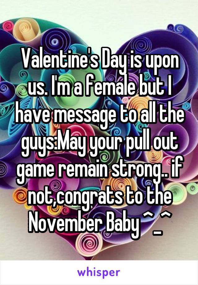 Valentine's Day is upon us. I'm a female but I have message to all the guys:May your pull out game remain strong.. if not,congrats to the November Baby ^_^