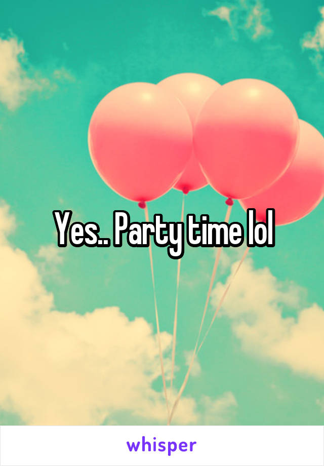 Yes.. Party time lol