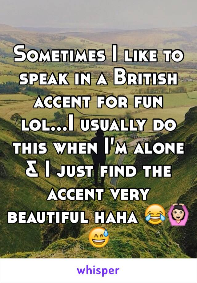 Sometimes I like to speak in a British accent for fun lol...I usually do this when I'm alone & I just find the accent very beautiful haha 😂🙆🏻😅