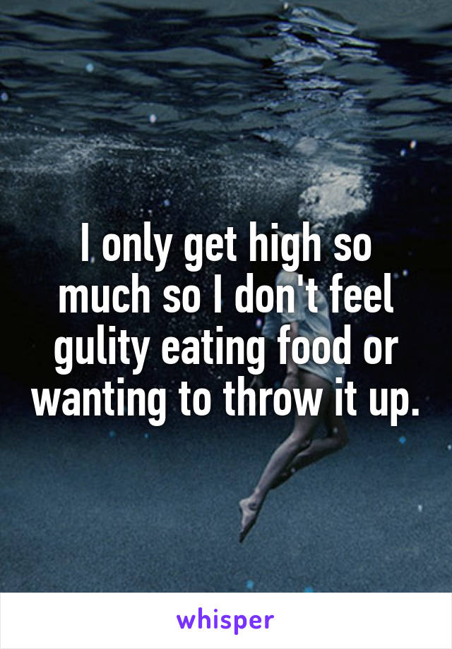 I only get high so much so I don't feel gulity eating food or wanting to throw it up.