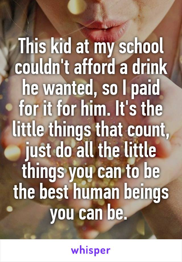 This kid at my school couldn't afford a drink he wanted, so I paid for it for him. It's the little things that count, just do all the little things you can to be the best human beings you can be.