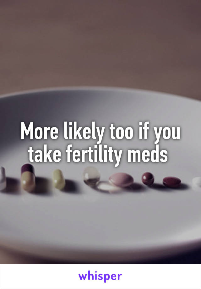 More likely too if you take fertility meds