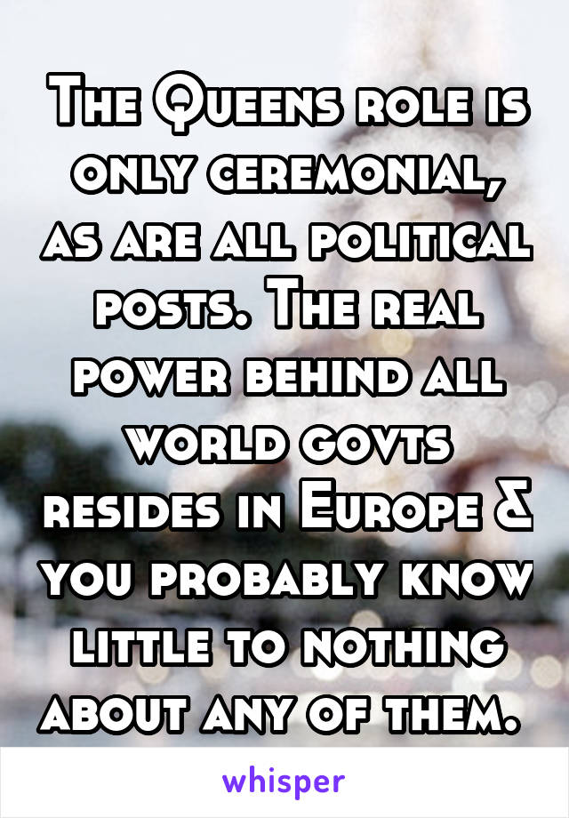 The Queens role is only ceremonial, as are all political posts. The real power behind all world govts resides in Europe & you probably know little to nothing about any of them.