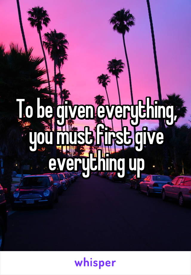 To be given everything, you must first give everything up