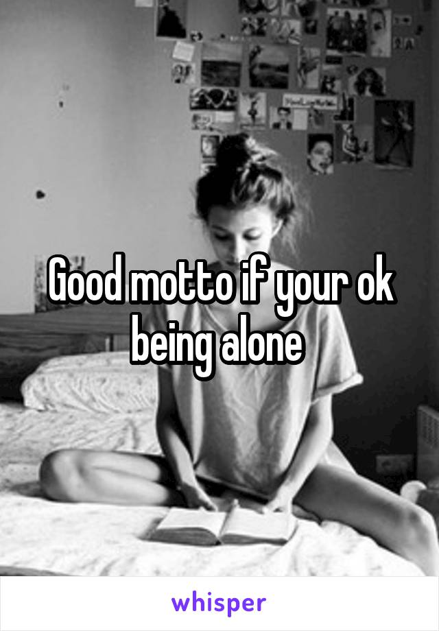 Good motto if your ok being alone