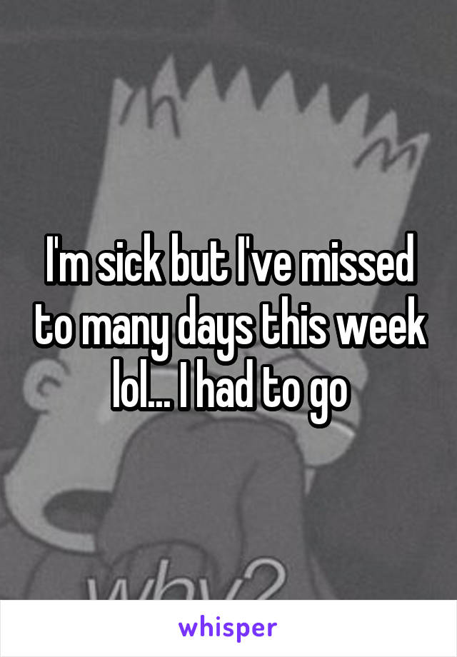 I'm sick but I've missed to many days this week lol... I had to go