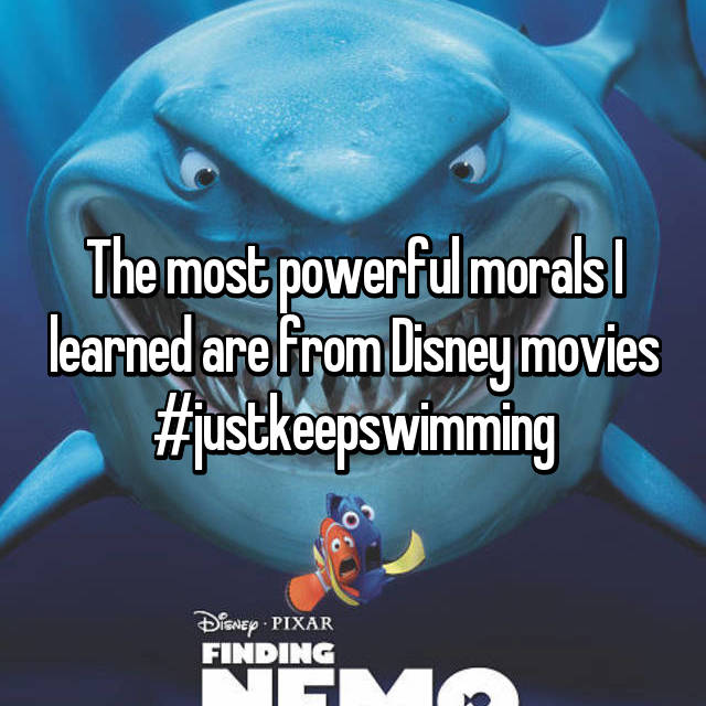 The most powerful morals I learned are from Disney movies #justkeepswimming