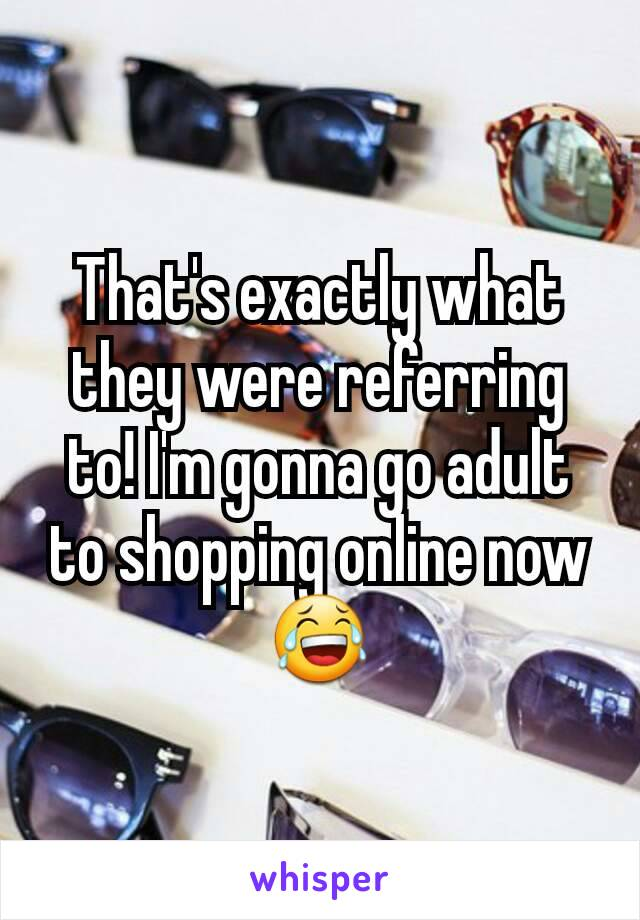 That's exactly what they were referring to! I'm gonna go adult to shopping online now 😂
